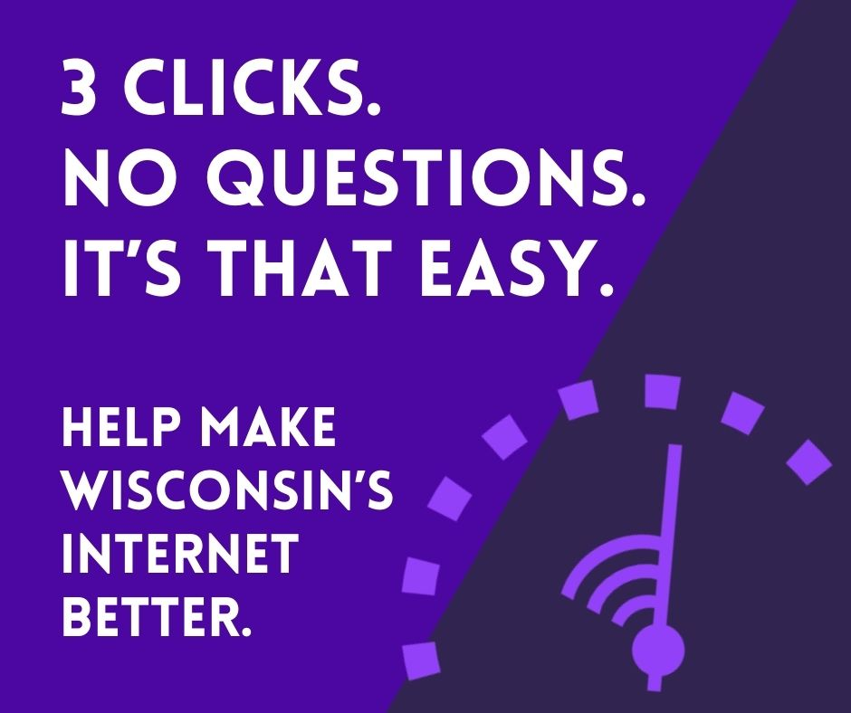 Get better internet. 3 clicks. No questions. It's that easy. Help make Wisconsin's internet better.